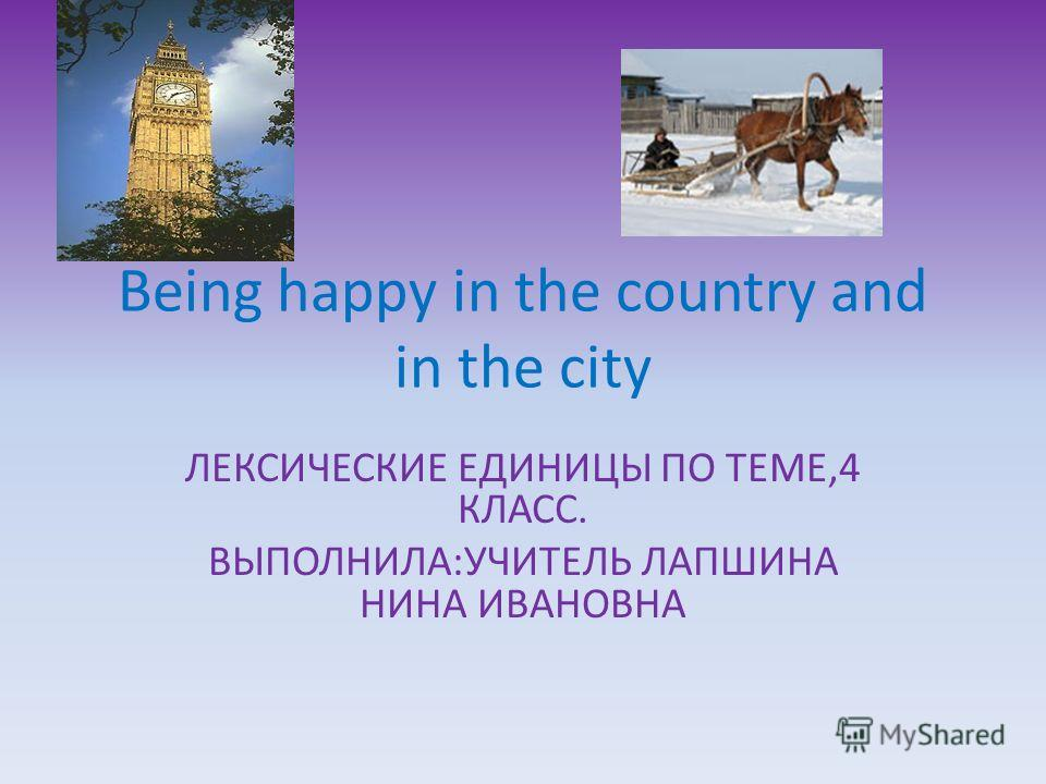 Being happy in the country and in the city ЛЕКСИЧЕСКИЕ ЕДИНИЦЫ ПО ТЕМЕ,4 КЛАСС. ВЫПОЛНИЛА:УЧИТЕЛЬ ЛАПШИНА НИНА ИВАНОВНА