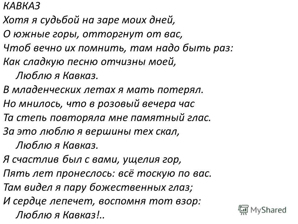 КАВКАЗ Хотя я судьбой на заре моих дней, О южные горы, отторгнут от вас, Чтоб вечно их помнить, там надо быть раз: Как сладкую песню отчизны моей, Люблю я Кавказ. В младенческих летах я мать потерял. Но мнилось, что в розовый вечера час Та степь повт