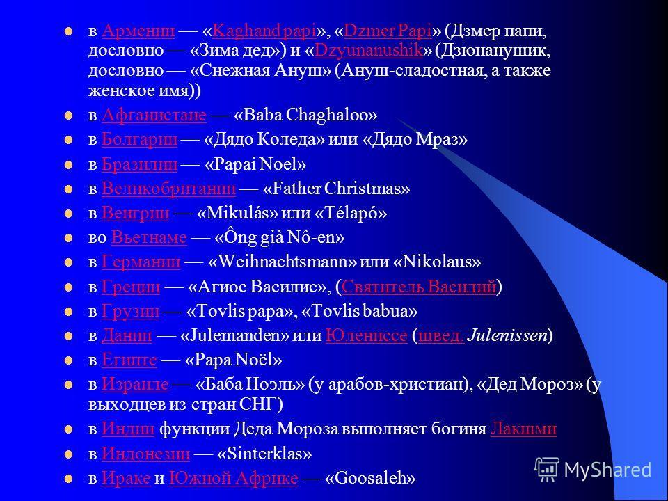 в Армении «Kaghand papi», «Dzmer Papi» (Дзмер папи, дословно «Зима дед») и «Dzyunanushik» (Дзюнанушик, дословно «Снежная Ануш» (Ануш-сладостная, а также женское имя))АрменииKaghand papiDzmer PapiDzyunanushik в Афганистане «Baba Chaghaloo»Афганистане