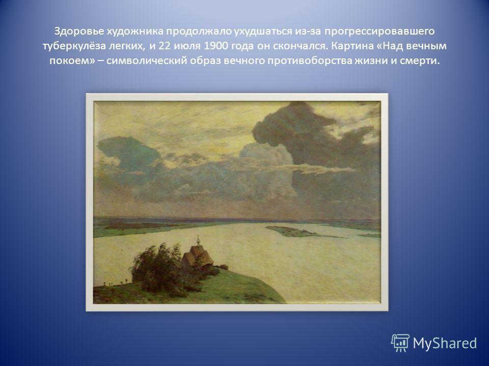 Здоровье художника продолжало ухудшаться из-за прогрессировавшего туберкулёза легких, и 22 июля 1900 года он скончался. Картина «Над вечным покоем» – символический образ вечного противоборства жизни и смерти.