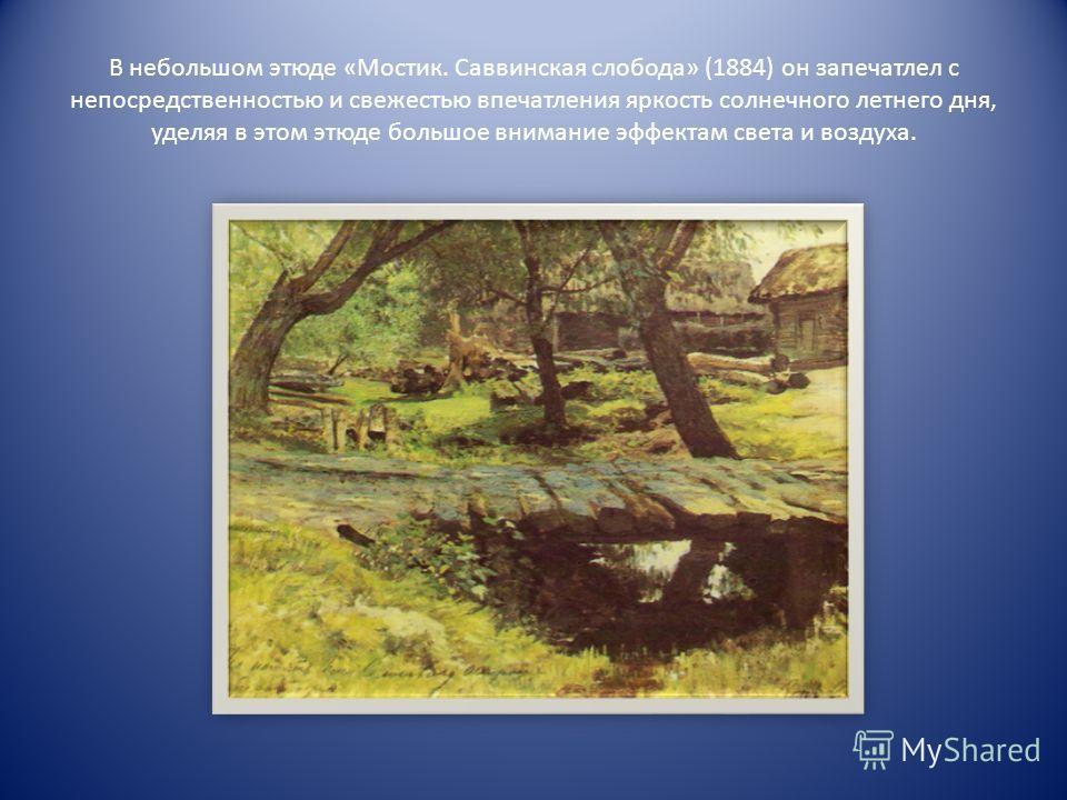 В небольшом этюде «Мостик. Саввинская слобода» (1884) он запечатлел с непосредственностью и свежестью впечатления яркость солнечного летнего дня, уделяя в этом этюде большое внимание эффектам света и воздуха.