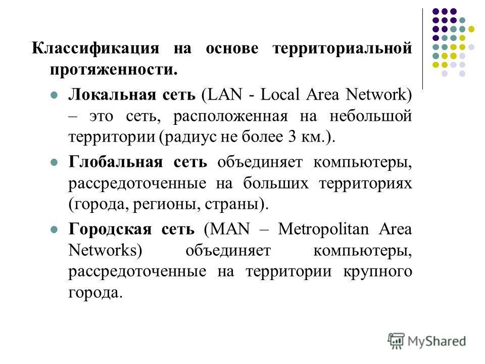 Классификация на основе территориальной протяженности. Локальная сеть (LAN - Local Area Network) – это сеть, расположенная на небольшой территории (радиус не более 3 км.). Глобальная сеть объединяет компьютеры, рассредоточенные на больших территориях