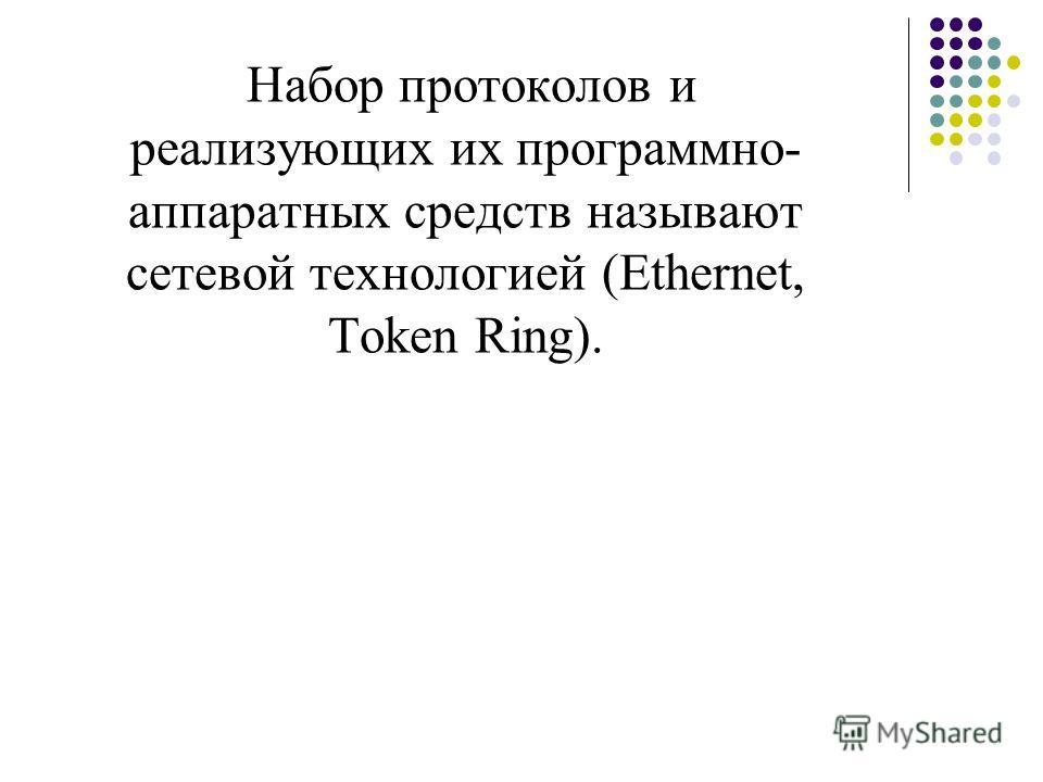 Набор протоколов и реализующих их программно- аппаратных средств называют сетевой технологией (Ethernet, Token Ring).