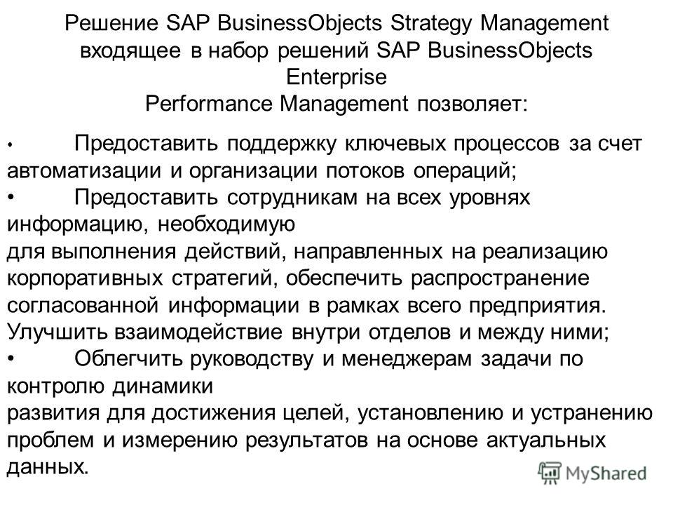 Решение SAP BusinessObjects Strategy Management входящее в набор решений SAP BusinessObjects Enterprise Performance Management позволяет: Предоставить поддержку ключевых процессов за счет автоматизации и организации потоков операций; Предоставить сот