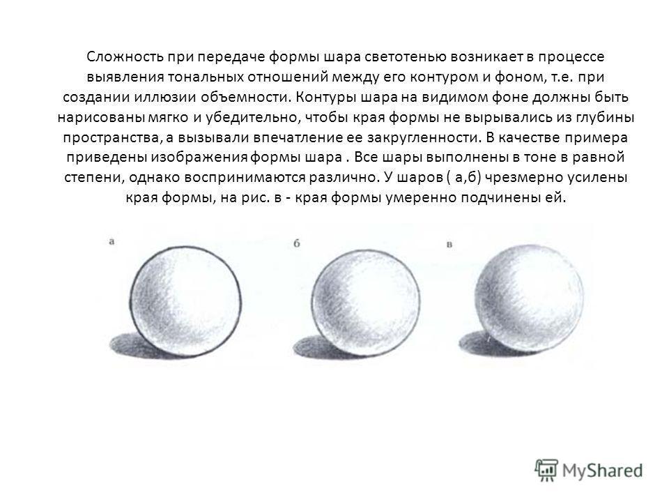 Сложность при передаче формы шара светотенью возникает в процессе выявления тональных отношений между его контуром и фоном, т.е. при создании иллюзии объемности. Контуры шара на видимом фоне должны быть нарисованы мягко и убедительно, чтобы края форм