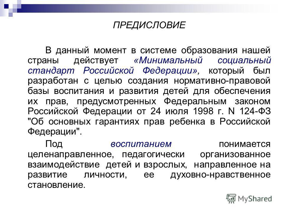 ПРЕДИСЛОВИЕ В данный момент в системе образования нашей страны действует «Минимальный социальный стандарт Российской Федерации», который был разработан с целью создания нормативно-правовой базы воспитания и развития детей для обеспечения их прав, пре