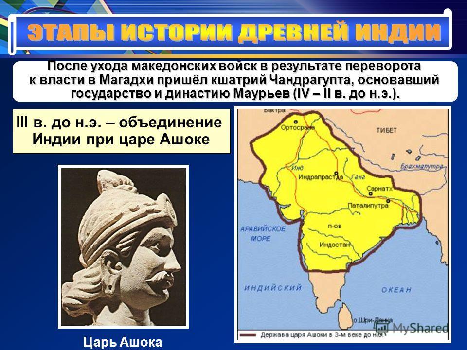 После ухода македонских войск в результате переворота к власти в Магадхи пришёл кшатрий Чандрагупта, основавший государство и династию Маурьев (IV – II в. до н.э.). III в. до н.э. – объединение Индии при царе Ашоке Царь Ашока