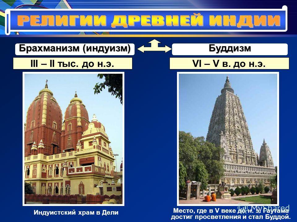 Брахманизм (индуизм) Буддизм III – II тыс. до н.э.VI – V в. до н.э. Индуистский храм в Дели Место, где в V веке до н. э. Гаутама достиг просветления и стал Буддой.