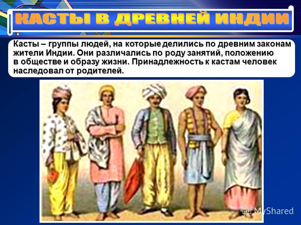 Касты – группы людей, на которые делились по древним законам жители Индии. Они различались по роду занятий, положению в обществе и образу жизни. Принадлежность к кастам человек наследовал от родителей.