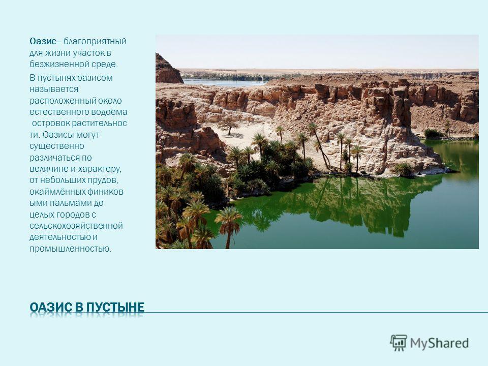 Оазис благоприятный для жизни участок в безжизненной среде. В пустынях оазисом называется расположенный около естественного водоёма островок растительнос ти. Оазисы могут существенно различаться по величине и характеру, от небольших прудов, окаймлённ