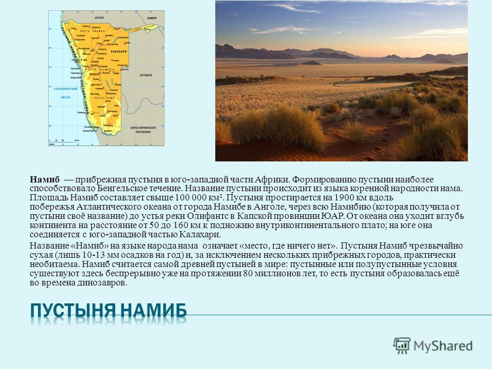 Намиб прибрежная пустыня в юго-западной части Африки. Формированию пустыни наиболее способствовало Бенгельское течение. Название пустыни происходит из языка коренной народности нама. Площадь Намиб составляет свыше 100 000 км². Пустыня простирается на