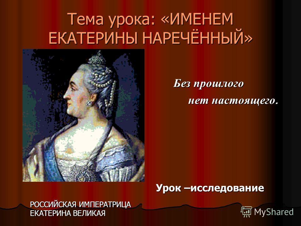 Тема урока: «ИМЕНЕМ ЕКАТЕРИНЫ НАРЕЧЁННЫЙ» Без прошлого нет настоящего. Урок –исследование РОССИЙСКАЯ ИМПЕРАТРИЦА ЕКАТЕРИНА ВЕЛИКАЯ