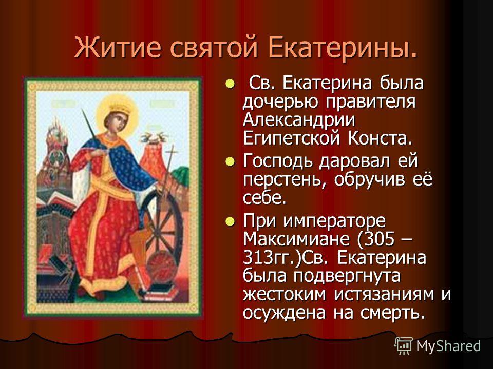 Житие святой Екатерины. Св. Екатерина была дочерью правителя Александрии Египетской Конста. Св. Екатерина была дочерью правителя Александрии Египетской Конста. Господь даровал ей перстень, обручив её себе. Господь даровал ей перстень, обручив её себе