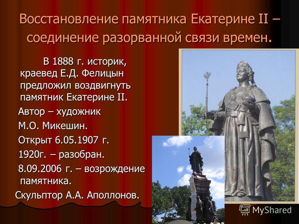 Восстановление памятника Екатерине II – соединение разорванной связи времен. В 1888 г. историк, краевед Е.Д. Фелицын предложил воздвигнуть памятник Екатерине II. В 1888 г. историк, краевед Е.Д. Фелицын предложил воздвигнуть памятник Екатерине II. Авт