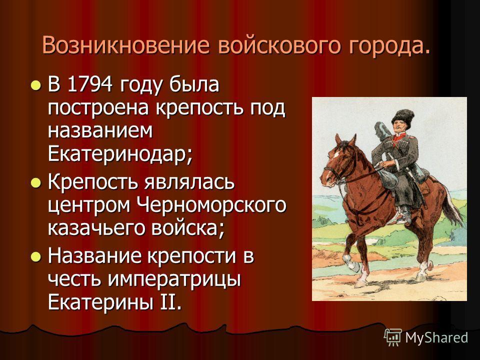 Возникновение войскового города. В 1794 году была построена крепость под названием Екатеринодар; Крепость являлась центром Черноморского казачьего войска; Название крепости в честь императрицы Екатерины II.