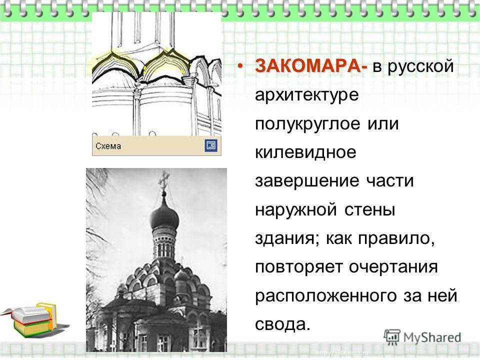 ЗАКОМАРА-ЗАКОМАРА- в русской архитектуре полукруглое или килевидное завершение части наружной стены здания; как правило, повторяет очертания расположенного за ней свода.