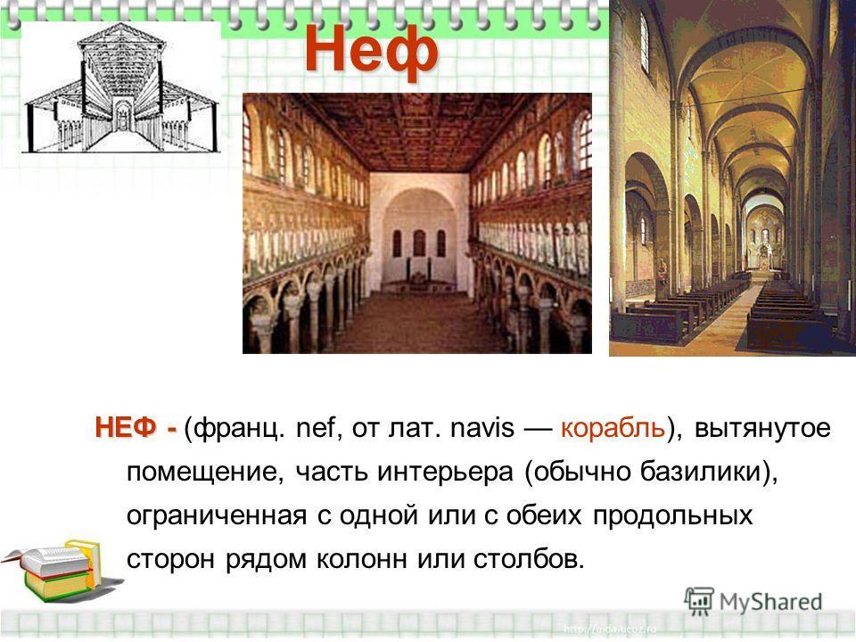 Неф НЕФ - НЕФ - (франц. nef, от лат. navis корабль), вытянутое помещение, часть интерьера (обычно базилики), ограниченная с одной или с обеих продольных сторон рядом колонн или столбов.