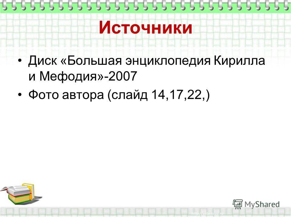 Источники Диск «Большая энциклопедия Кирилла и Мефодия»-2007 Фото автора (слайд 14,17,22,)