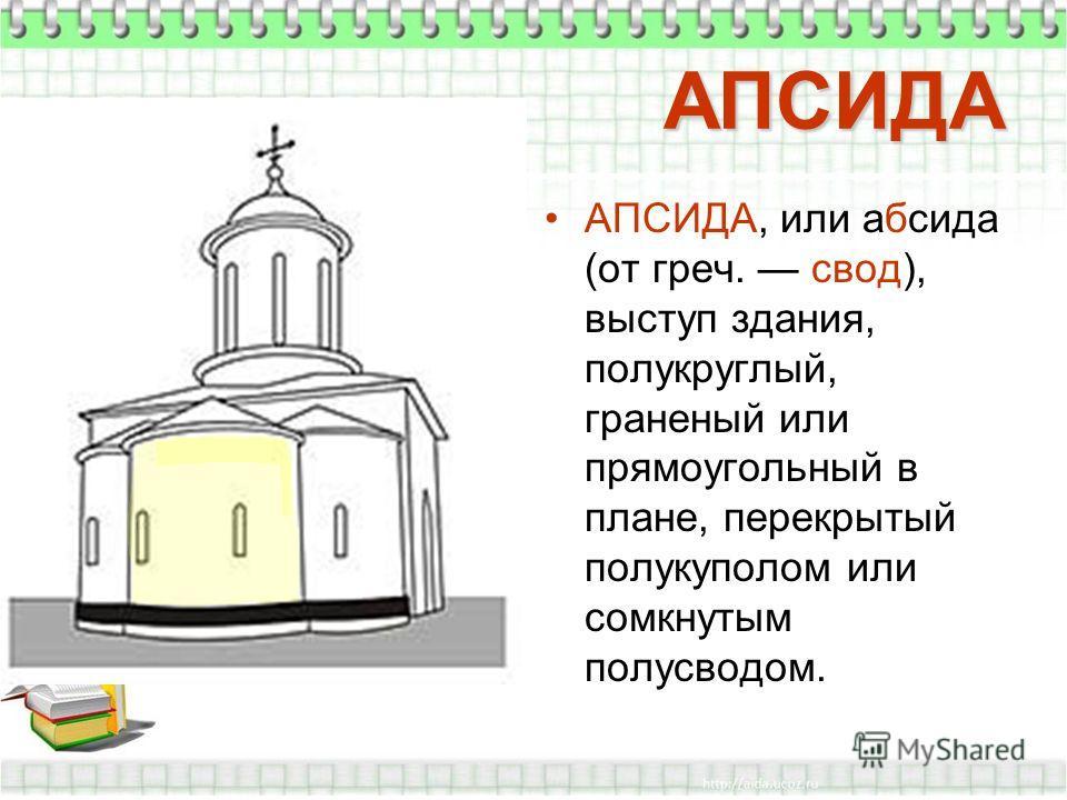 АПСИДА АПСИДА, или абсида (от греч. свод), выступ здания, полукруглый, граненый или прямоугольный в плане, перекрытый полукуполом или сомкнутым полусводом.
