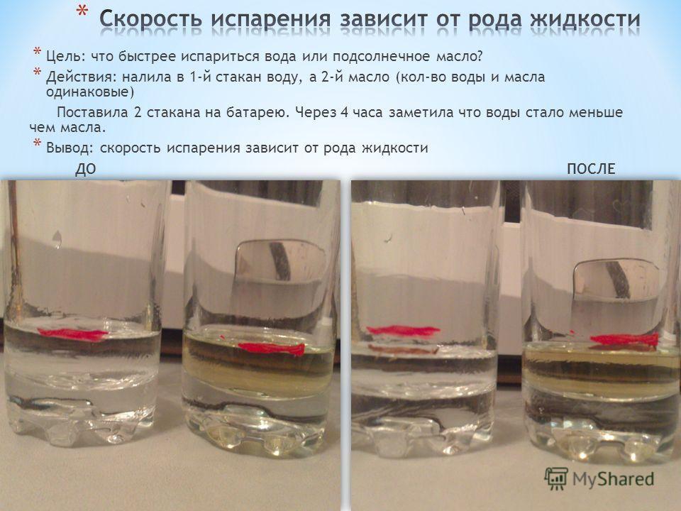 * Цель: что быстрее испариться вода или подсолнечное масло? * Действия: налила в 1-й стакан воду, а 2-й масло (кол-во воды и масла одинаковые) Поставила 2 стакана на батарею. Через 4 часа заметила что воды стало меньше чем масла. * Вывод: скорость ис