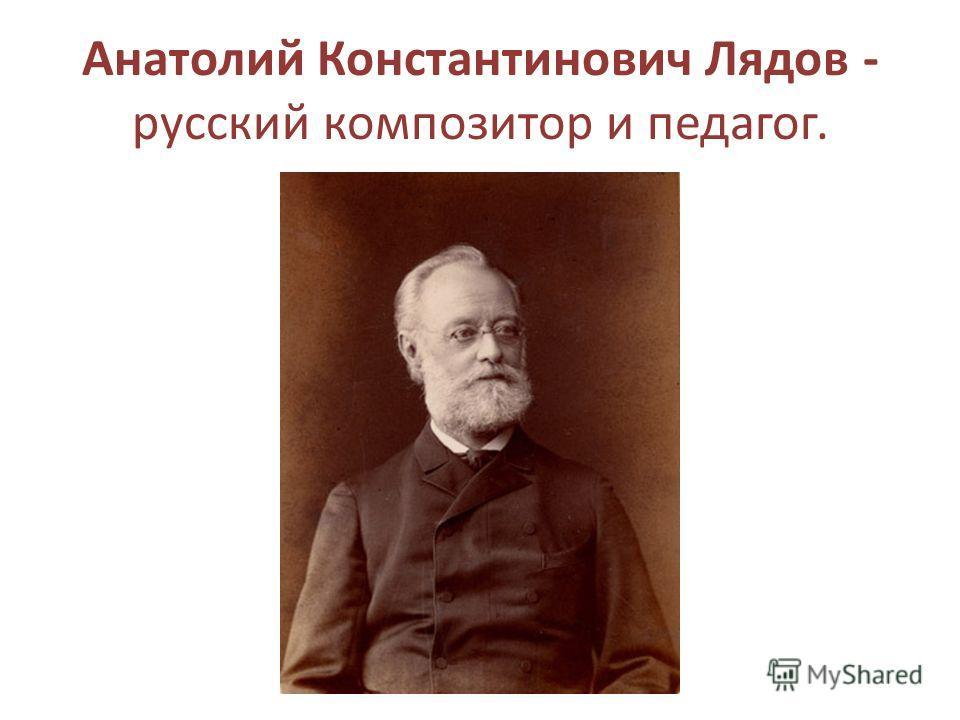 Анатолий Константинович Лядов - русский композитор и педагог.