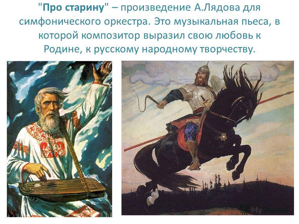 Про старину – произведение А.Лядова для симфонического оркестра. Это музыкальная пьеса, в которой композитор выразил свою любовь к Родине, к русскому народному творчеству.