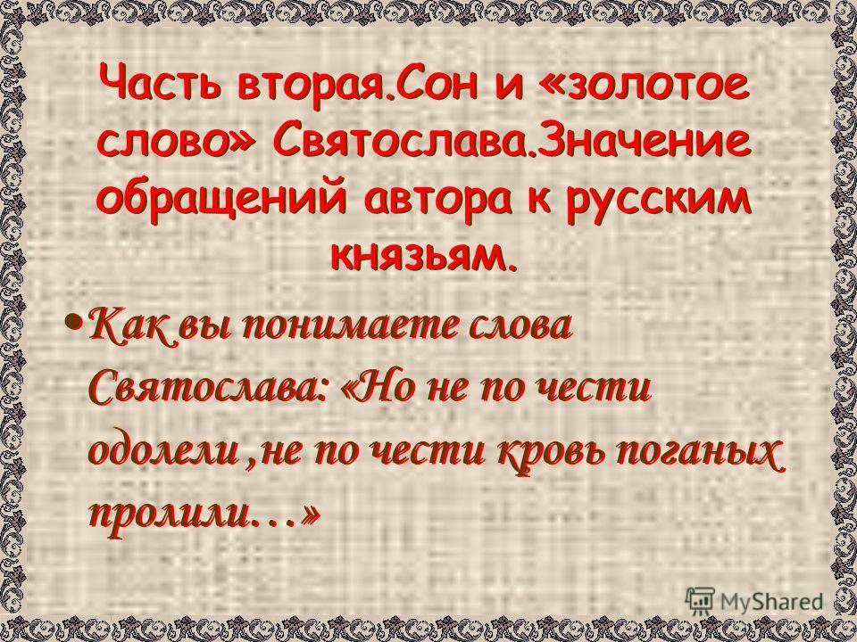 Часть вторая.Сон и «золотое слово» Святослава.Значение обращений автора к русским князьям. Как вы понимаете слова Святослава: «Но не по чести одолели,не по чести кровь поганых пролили…»