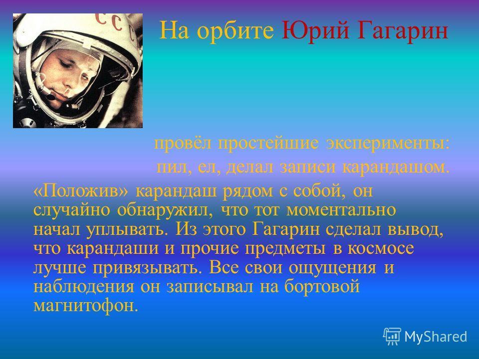 На орбите Юрий Гагарин провёл простейшие эксперименты: пил, ел, делал записи карандашом. «Положив» карандаш рядом с собой, он случайно обнаружил, что тот моментально начал уплывать. Из этого Гагарин сделал вывод, что карандаши и прочие предметы в кос