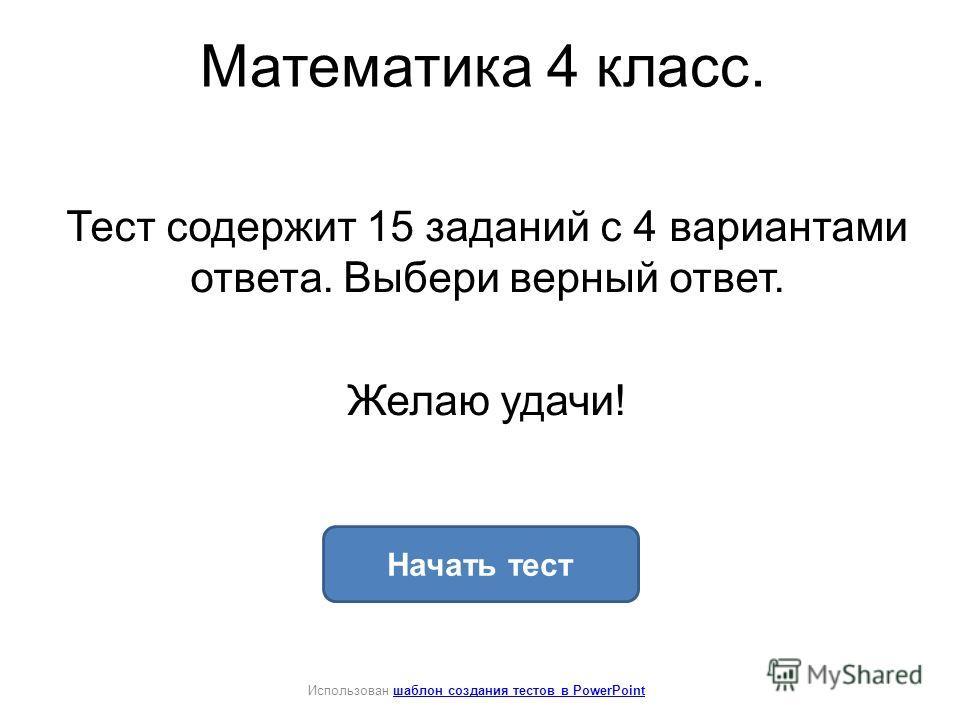 Математика 4 класс. Тест содержит 15 заданий с 4 вариантами ответа. Выбери верный ответ. Желаю удачи! Начать тест Использован шаблон создания тестов в PowerPointшаблон создания тестов в PowerPoint