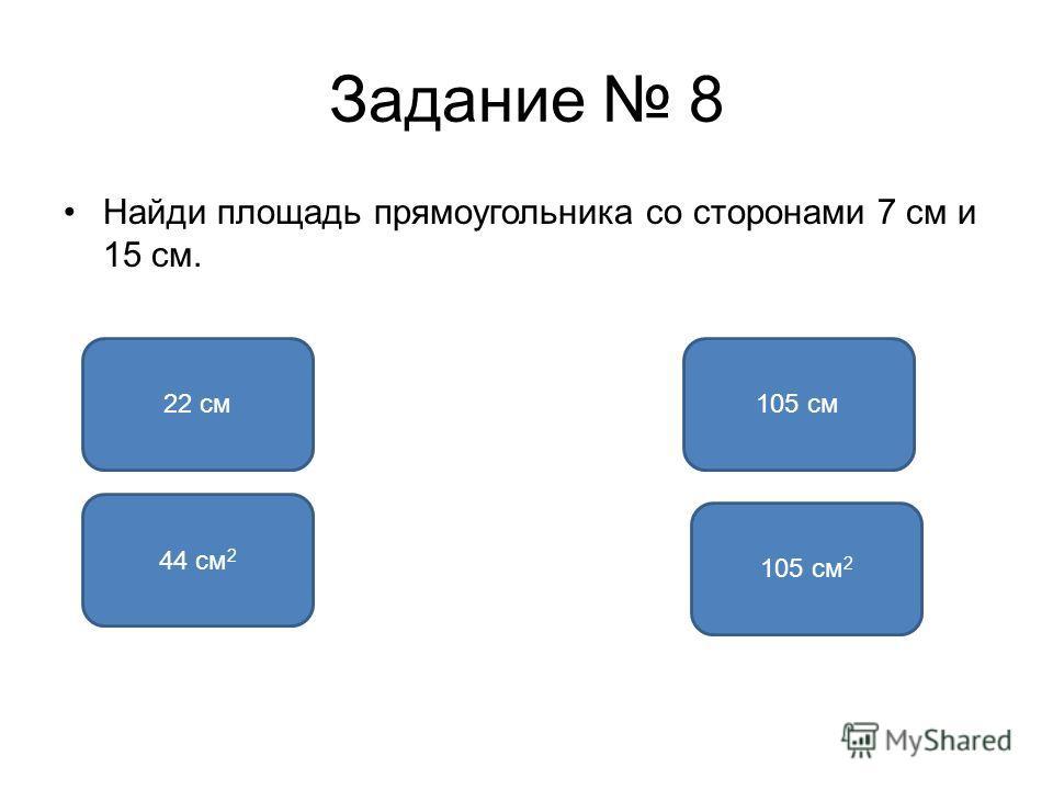 Задание 8 Найди площадь прямоугольника со сторонами 7 см и 15 см. 105 см 2 22 см105 см 44 см 2