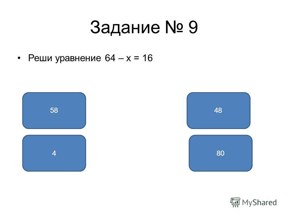 Задание 9 Реши уравнение 64 – x = 16 4858 804
