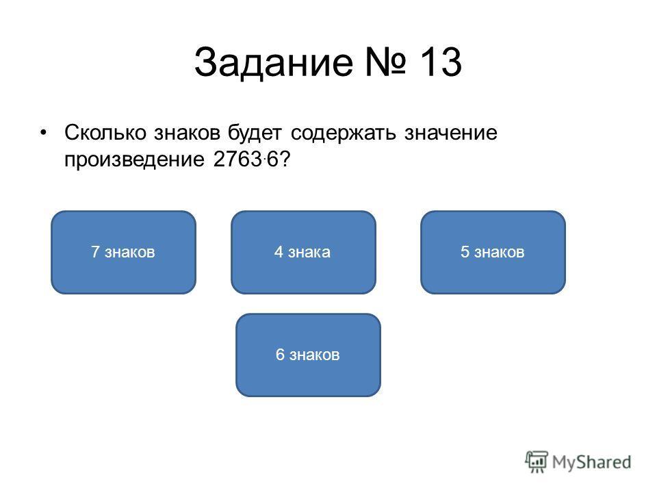 Задание 13 Сколько знаков будет содержать значение произведение 2763. 6? 5 знаков7 знаков4 знака 6 знаков