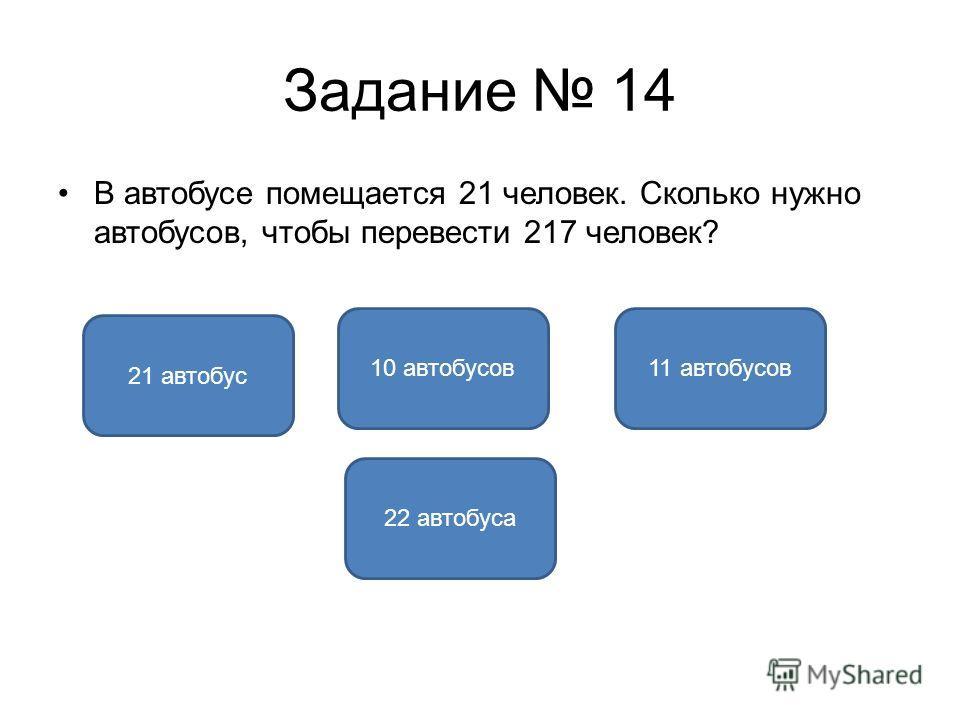 Задание 14 В автобусе помещается 21 человек. Сколько нужно автобусов, чтобы перевести 217 человек? 11 автобусов 21 автобус 10 автобусов 22 автобуса