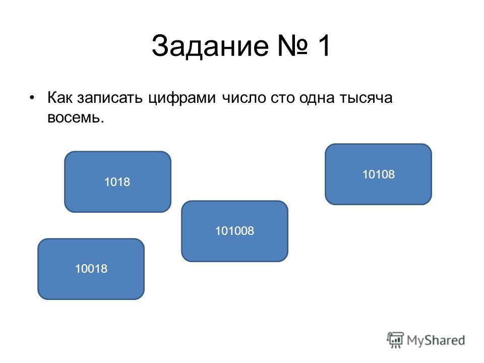 Задание 1 Как записать цифрами число сто одна тысяча восемь. 101008 10018 10108 1018