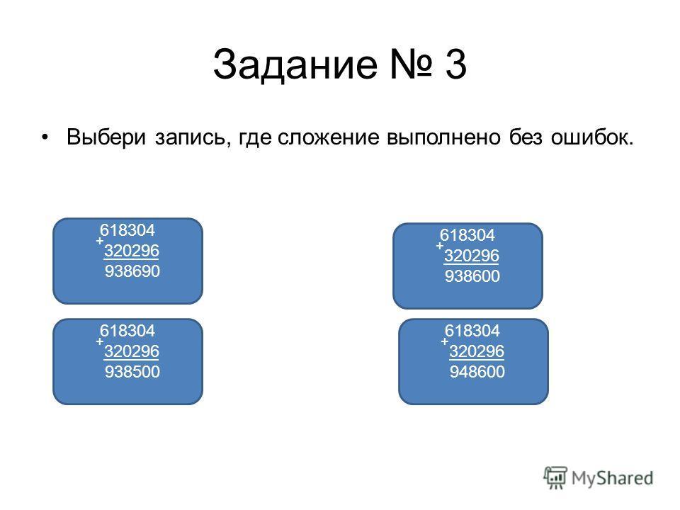 Задание 3 Выбери запись, где сложение выполнено без ошибок. 618304 + 320296 938600 618304 + 320296 938690 618304 + 320296 938500 618304 + 320296 948600