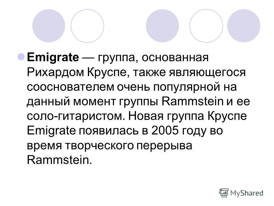 Emigrate группа, основанная Рихардом Круспе, также являющегося сооснователем очень популярной на данный момент группы Rammstein и ее соло-гитаристом. Новая группа Круспе Emigrate появилась в 2005 году во время творческого перерыва Rammstein.