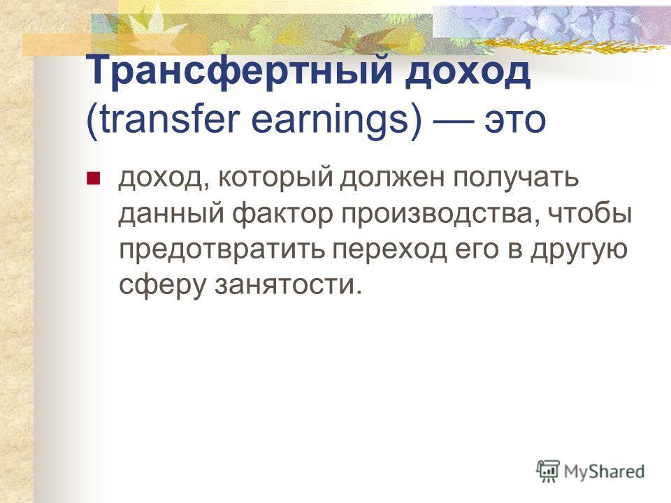 Трансфертный доход (transfer earnings) это доход, который должен получать данный фактор производства, чтобы предотвратить переход его в другую сферу занятости.