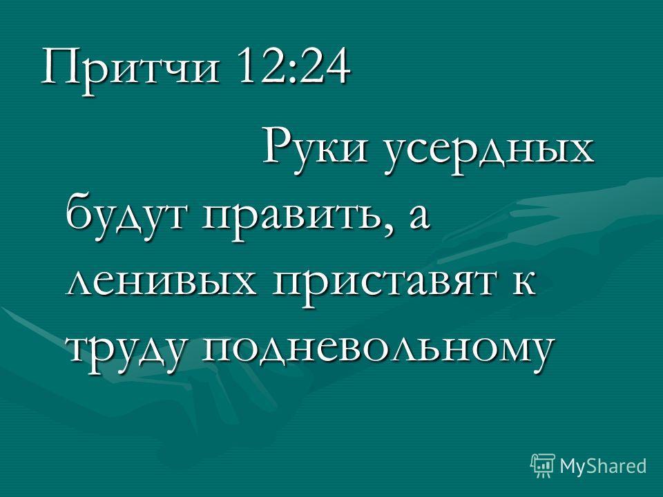 Притчи 12:24 Руки усердных будут править, а ленивых приставят к труду подневольному Руки усердных будут править, а ленивых приставят к труду подневольному
