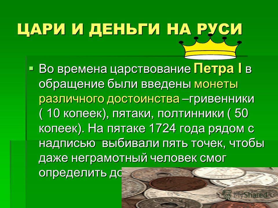 ЦАРИ И ДЕНЬГИ НА РУСИ Во времена царствование Петра I в обращение были введены монеты различного достоинства –гривенники ( 10 копеек), пятаки, полтинники ( 50 копеек). На пятаке 1724 года рядом с надписью выбивали пять точек, чтобы даже неграмотный ч