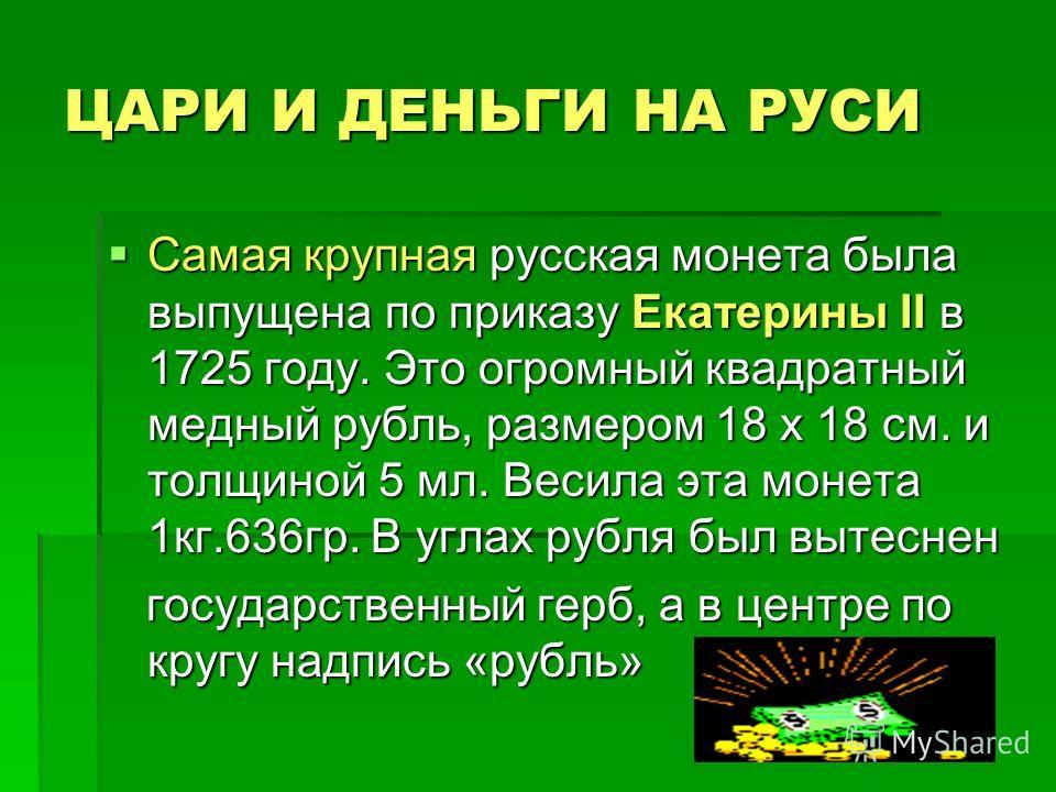 ЦАРИ И ДЕНЬГИ НА РУСИ Самая крупная русская монета была выпущена по приказу Екатерины II в 1725 году. Это огромный квадратный медный рубль, размером 18 х 18 см. и толщиной 5 мл. Весила эта монета 1кг.636гр. В углах рубля был вытеснен Самая крупная ру