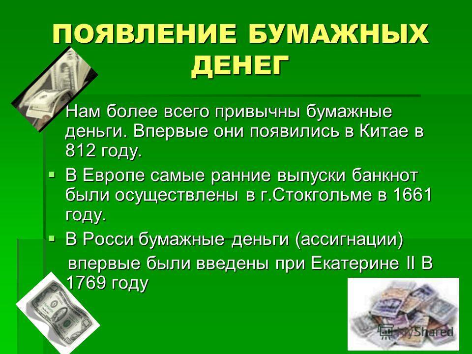 ПОЯВЛЕНИЕ БУМАЖНЫХ ДЕНЕГ Нам более всего привычны бумажные деньги. Впервые они появились в Китае в 812 году. Нам более всего привычны бумажные деньги. Впервые они появились в Китае в 812 году. В Европе самые ранние выпуски банкнот были осуществлены в