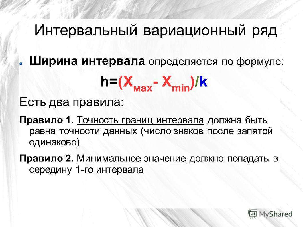Интервальный вариационный ряд Ширина интервала определяется по формуле: h=(Х мах - Х min )/k Есть два правила: Правило 1. Точность границ интервала должна быть равна точности данных (число знаков после запятой одинаково) Правило 2. Минимальное значен