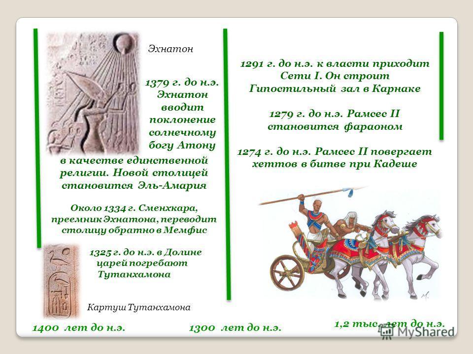 1400 лет до н.э. Эхнатон 1379 г. до н.э. Эхнатон вводит поклонение солнечному богу Атону в качестве единственной религии. Новой столицей становится Эль-Амария Около 1334 г. Сменхкара, преемник Эхнатона, переводит столицу обратно в Мемфис 1325 г. до н