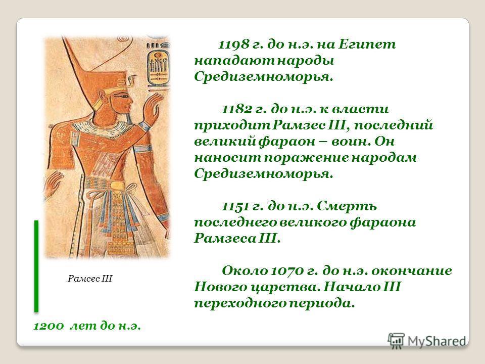 1200 лет до н.э. Рамсес III 1198 г. до н.э. на Египет нападают народы Средиземноморья. 1182 г. до н.э. к власти приходит Рамзес III, последний великий фараон – воин. Он наносит поражение народам Средиземноморья. 1151 г. до н.э. Смерть последнего вели