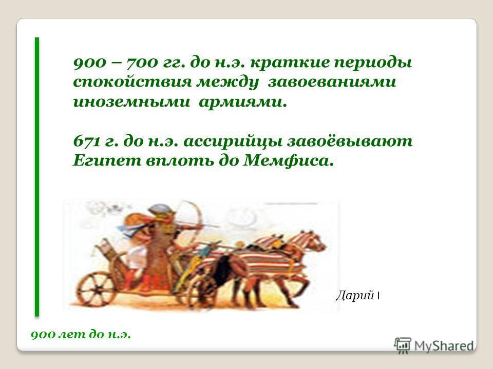 900 лет до н.э. Дарий I 900 – 700 гг. до н.э. краткие периоды спокойствия между завоеваниями иноземными армиями. 671 г. до н.э. ассирийцы завоёвывают Египет вплоть до Мемфиса.