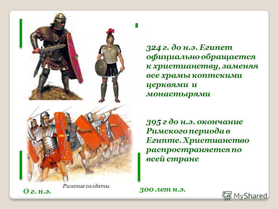 О г. н.э. 300 лет н.э. Римские солдаты 324 г. до н.э. Египет официально обращается к христианству, заменяя все храмы коптскими церквями и монастырями 395 г до н.э. окончание Римского периода в Египте. Христианство распространяется по всей стране