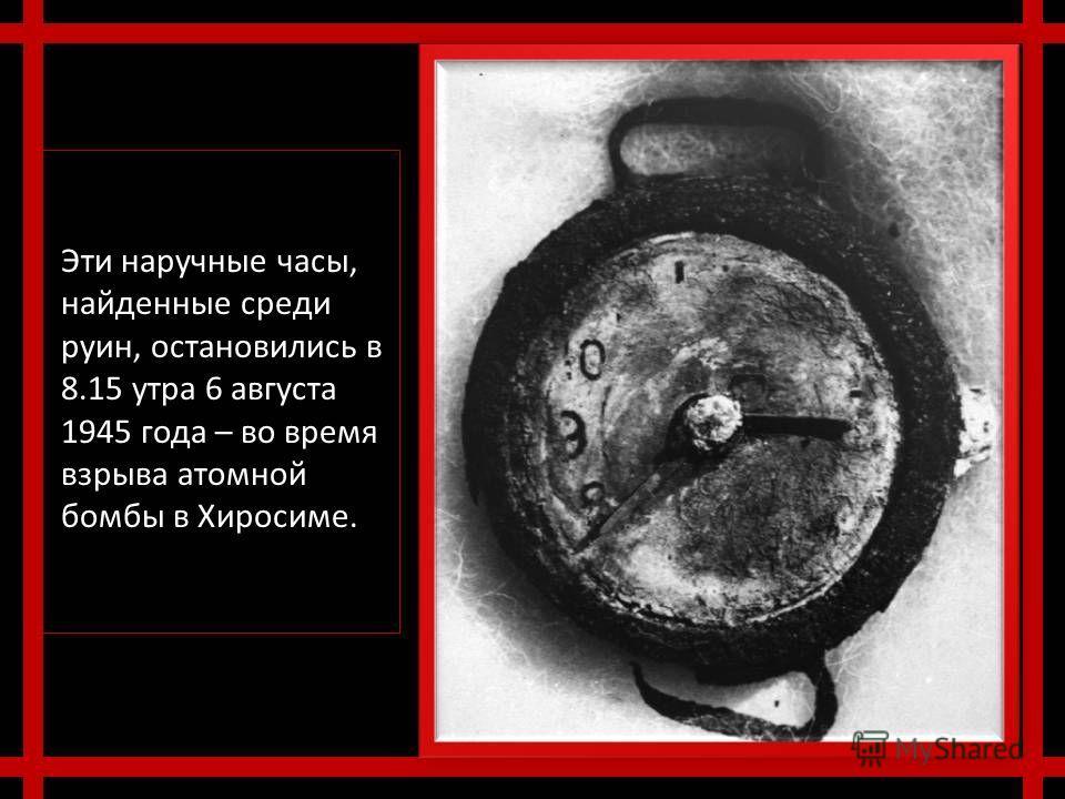 Эти наручные часы, найденные среди руин, остановились в 8.15 утра 6 августа 1945 года – во время взрыва атомной бомбы в Хиросиме.