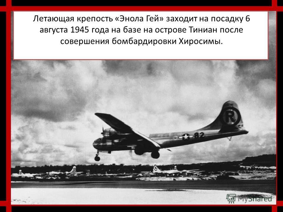 Летающая крепость «Энола Гей» заходит на посадку 6 августа 1945 года на базе на острове Тиниан после совершения бомбардировки Хиросимы.