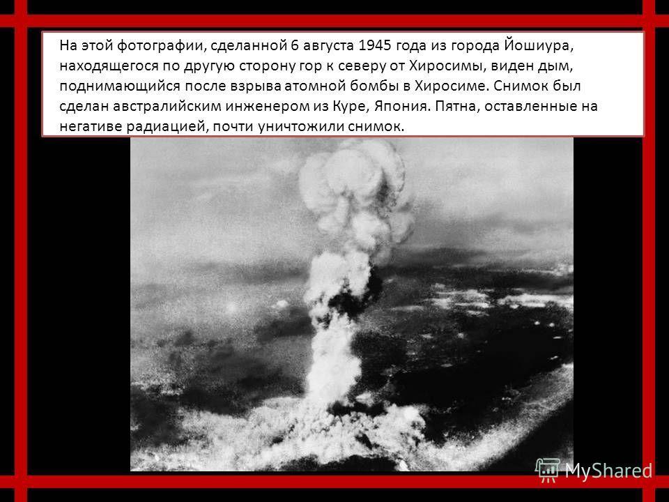 На этой фотографии, сделанной 6 августа 1945 года из города Йошиура, находящегося по другую сторону гор к северу от Хиросимы, виден дым, поднимающийся после взрыва атомной бомбы в Хиросиме. Снимок был сделан австралийским инженером из Куре, Япония. П