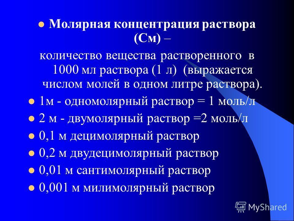 Молярная концентрация раствора (См) – количество вещества растворенного в 1000 мл раствора (1 л) (выражается числом молей в одном литре раствора). 1м - одномолярный раствор = 1 моль/л 2 м - двумолярный раствор =2 моль/л 0,1 м децимолярный раствор 0,2